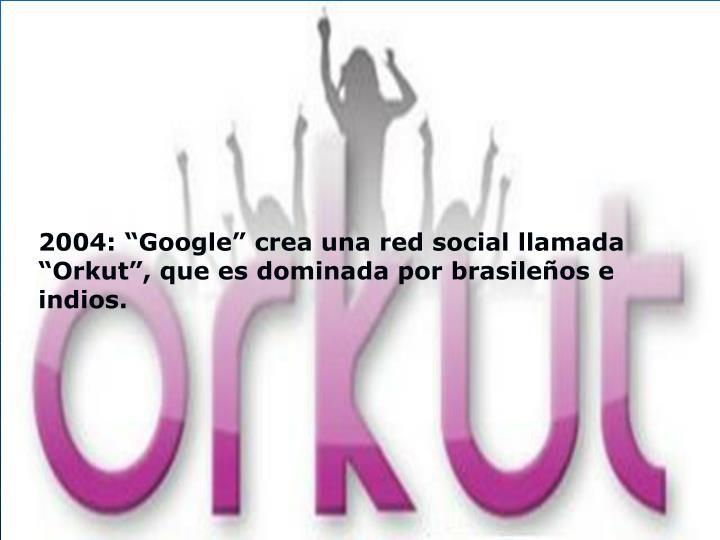 """2004: """"Google"""" crea una red social llamada """"Orkut"""", que es dominada por brasileños e indios."""