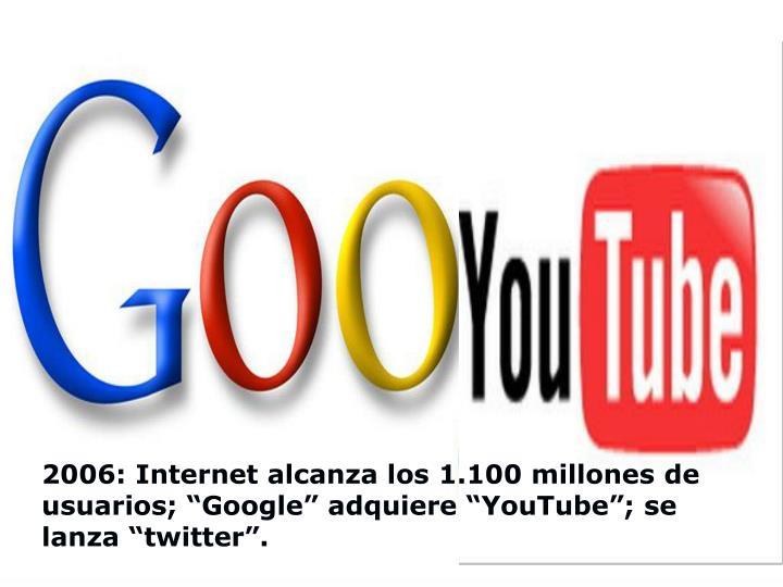 """2006: Internet alcanza los 1.100 millones de usuarios; """"Google"""" adquiere """"YouTube""""; se lanza """"twitter""""."""