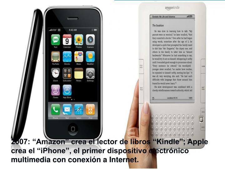 """2007: """"Amazon"""" crea el lector de libros """"Kindle""""; Apple crea el """"iPhone"""", el primer dispositivo electrónico multimedia con conexión a Internet."""