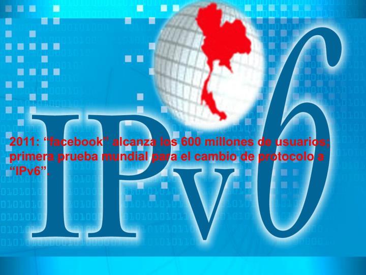 """2011: """"facebook"""" alcanza los 600 millones de usuarios; primera prueba mundial para el cambio de protocolo a """"IPv6""""."""