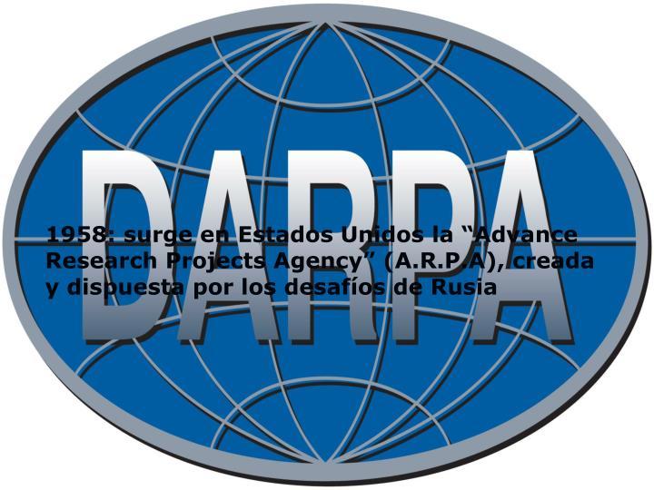 """1958: surge en Estados Unidos la """"Advance Research Projects Agency"""" (A.R.P.A), creada y dispuesta por los desafíos de Rusia"""