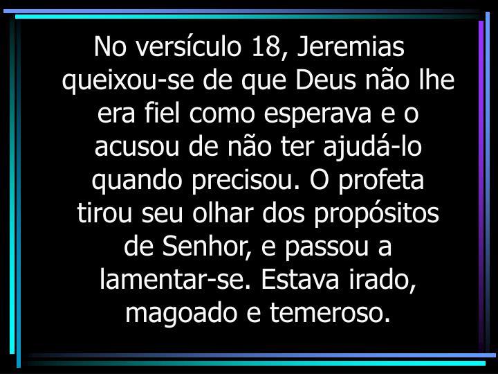 No versículo 18, Jeremias queixou-se de que Deus não lhe era fiel como esperava e o acusou de não ter ajudá-lo quando precisou. O profeta tirou seu olhar dos propósitos de Senhor, e passou a lamentar-se. Estava irado, magoado e temeroso.