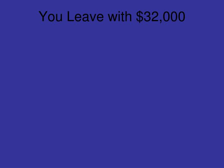 You Leave with $32,000
