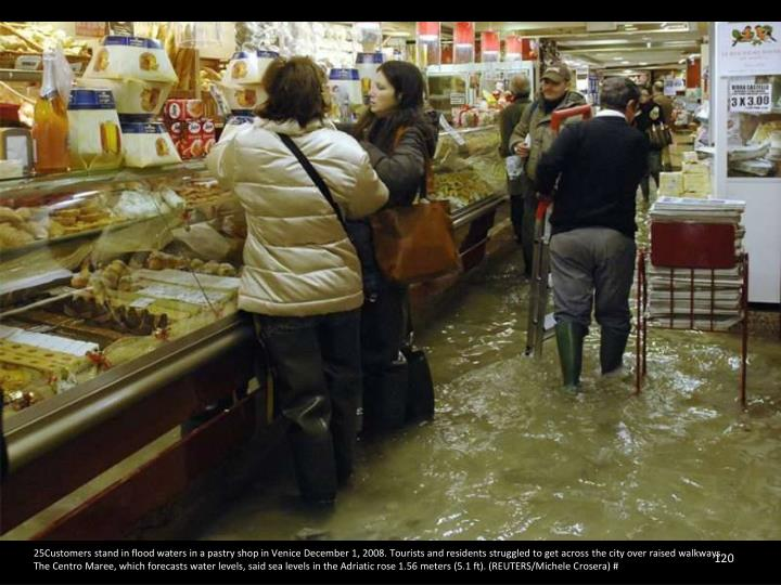 25Customers stand in flood waters in a pastry shop in Venice December 1, 2008. Tourists and residents struggled to get across the city over raised walkways. The Centro Maree, which forecasts water levels, said sea levels in the Adriatic rose 1.56 meters (5.1 ft). (REUTERS/Michele Crosera) #