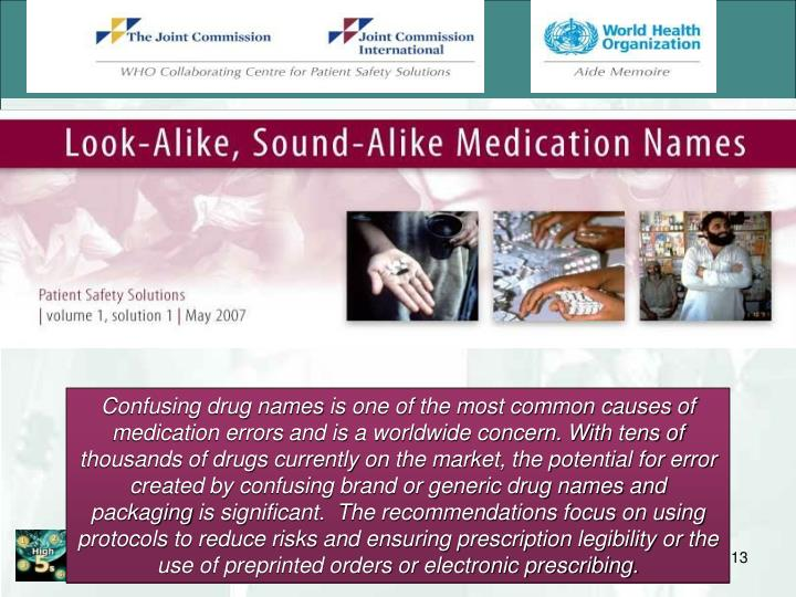Confusing drug names is one of the most common causes of medication errors and is a worldwide concern. With tens of thousands of drugs currently on the market, the potential for error created by confusing brand or generic drug names and packaging is significant.  The recommendations focus on using protocols to reduce risks and ensuring prescription legibility or the use of preprinted orders or electronic prescribing.