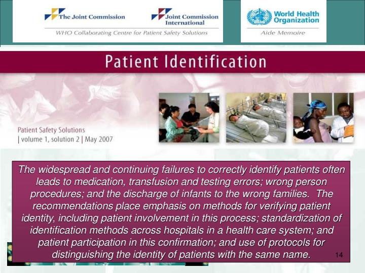 The widespread and continuing failures to correctly identify patients often leads to medication, transfusion and testing errors; wrong person procedures; and the discharge of infants to the wrong families.  The recommendations place emphasis on methods for verifying patient identity, including patient involvement in this process; standardization of identification methods across hospitals in a health care system; and patient participation in this confirmation; and use of protocols for distinguishing the identity of patients with the same name.