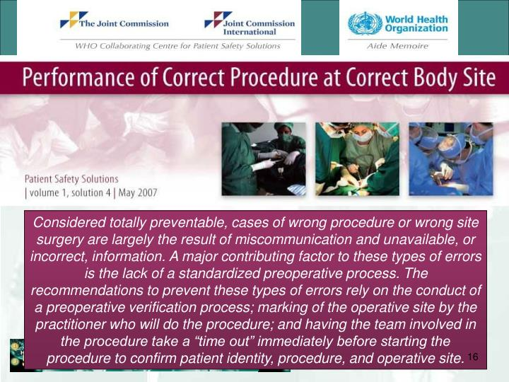 "Considered totally preventable, cases of wrong procedure or wrong site surgery are largely the result of miscommunication and unavailable, or incorrect, information. A major contributing factor to these types of errors is the lack of a standardized preoperative process. The recommendations to prevent these types of errors rely on the conduct of a preoperative verification process; marking of the operative site by the practitioner who will do the procedure; and having the team involved in the procedure take a ""time out"" immediately before starting the procedure to confirm patient identity, procedure, and operative site."