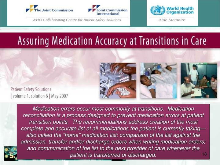 "Medication errors occur most commonly at transitions.  Medication reconciliation is a process designed to prevent medication errors at patient transition points.  The recommendations address creation of the most complete and accurate list of all medications the patient is currently taking—also called the ""home"" medication list; comparison of the list against the admission, transfer and/or discharge orders when writing medication orders; and communication of the list to the next provider of care whenever the patient is transferred or discharged."