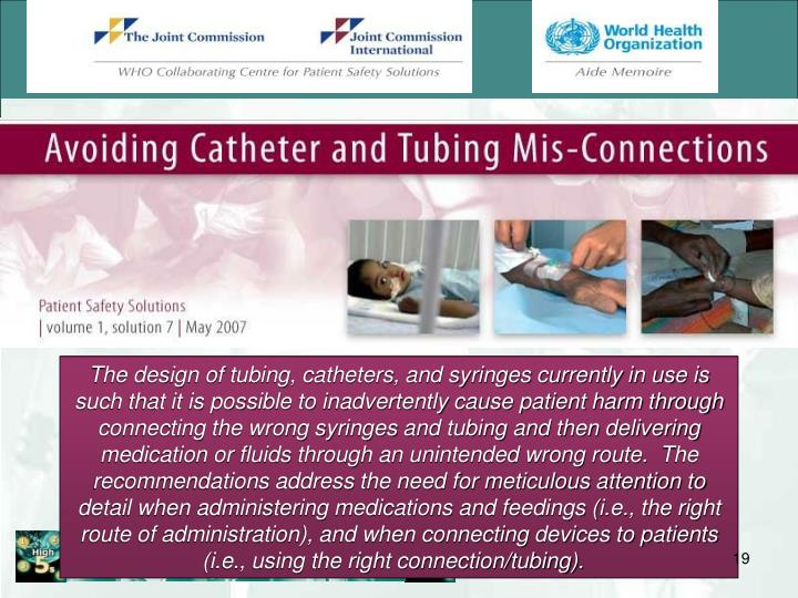 The design of tubing, catheters, and syringes currently in use is such that it is possible to inadvertently cause patient harm through connecting the wrong syringes and tubing and then delivering medication or fluids through an unintended wrong route.  The recommendations address the need for meticulous attention to detail when administering medications and feedings (i.e., the right route of administration), and when connecting devices to patients (i.e., using the right connection/tubing).