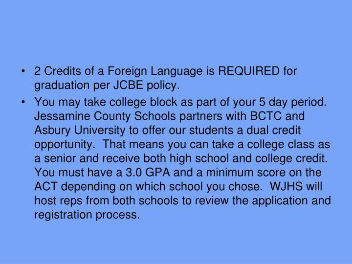 2 Credits of a Foreign Language is REQUIRED for graduation per JCBE policy.