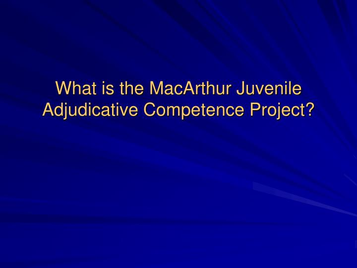 What is the MacArthur Juvenile Adjudicative Competence Project?
