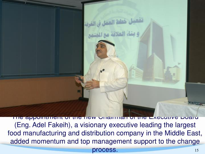 The appointment of the new Chairman of the Executive Board (Eng. Adel Fakeih), a visionary executive leading the largest food manufacturing and distribution company in the Middle East, added momentum and top management support to the change process.