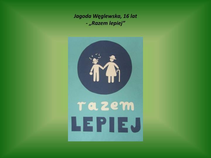 """Jagoda Węglewska, 16 lat                                                                                                        - """"Razem lepiej"""""""