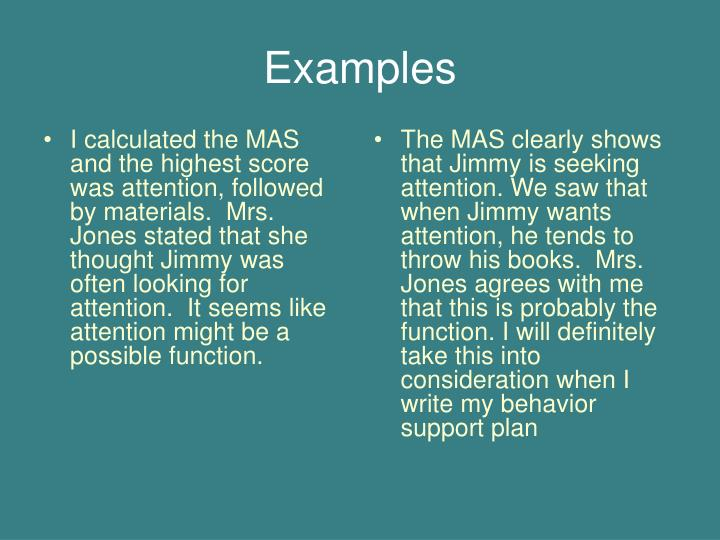 I calculated the MAS and the highest score was attention, followed by materials.  Mrs. Jones stated that she thought Jimmy was often looking for attention.  It seems like attention might be a possible function.