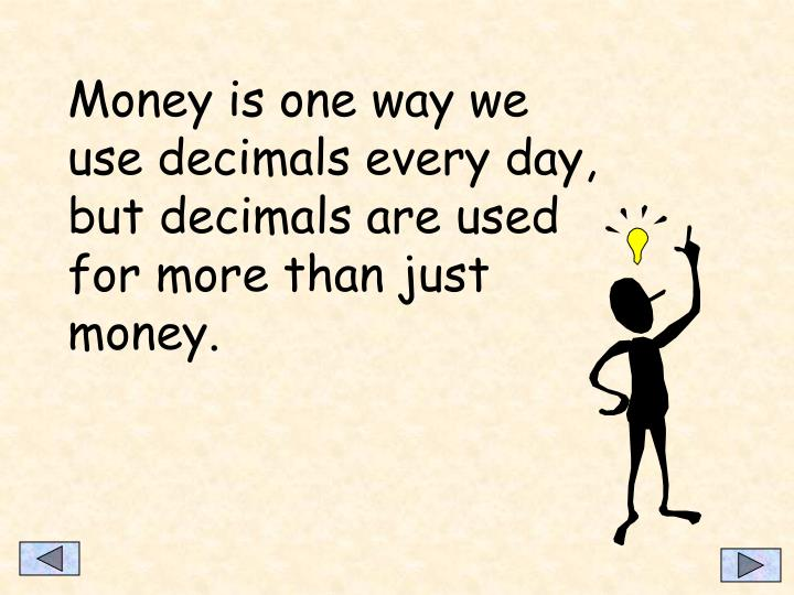 Money is one way we use decimals every day, but decimals are used for more than just money.