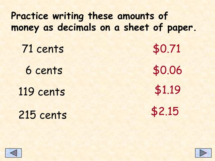 Practice writing these amounts of money as decimals on a sheet of paper.