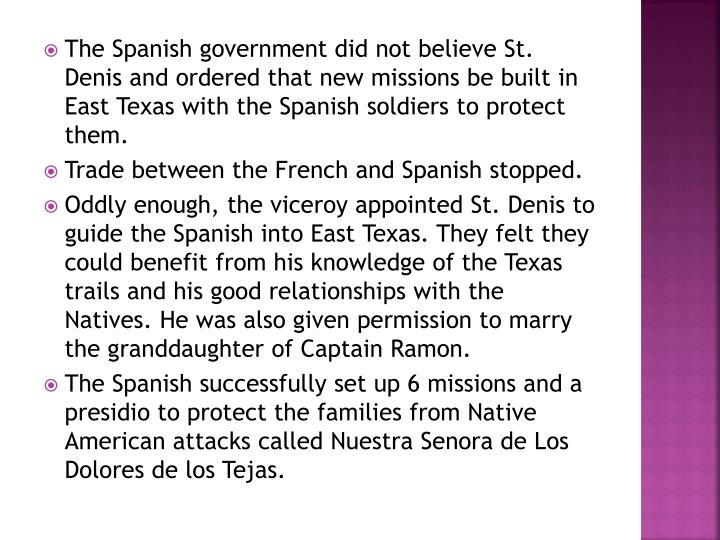 The Spanish government did not believe St. Denis and ordered that new missions be built in East Texas with the Spanish soldiers to protect them.