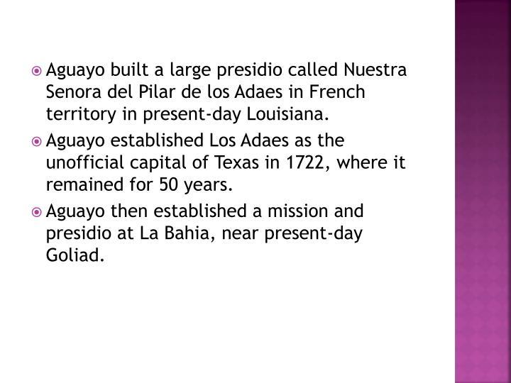 Aguayo built a large presidio called Nuestra Senora del Pilar de los Adaes in French territory in present-day Louisiana.