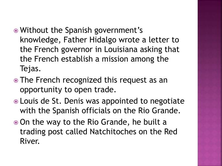 Without the Spanish government's knowledge, Father Hidalgo wrote a letter to the French governor in Louisiana asking that the French establish a mission among the Tejas.