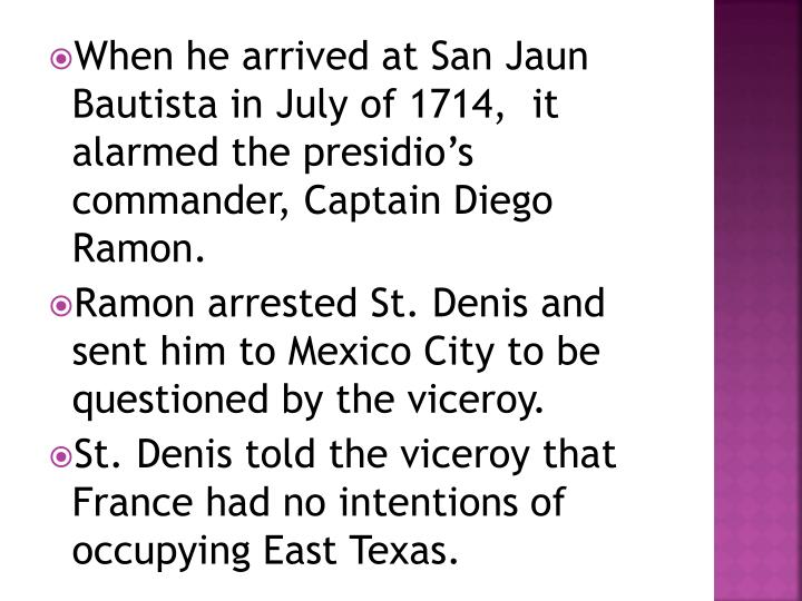 When he arrived at San Jaun Bautista in July of 1714,  it alarmed the presidio's commander, Captain Diego Ramon.