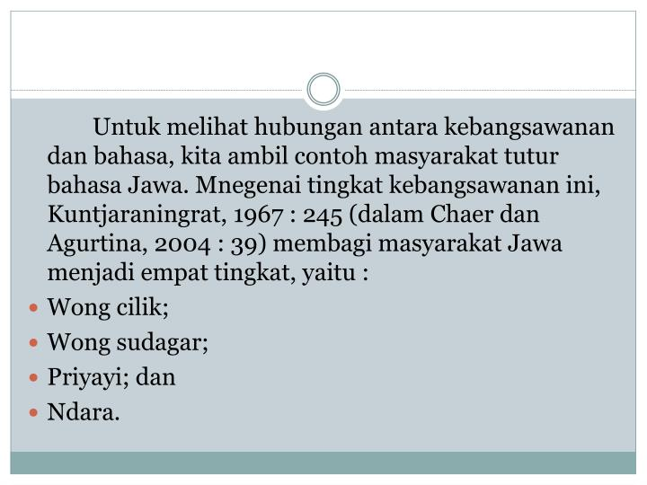 Untuk melihat hubungan antara kebangsawanan dan bahasa, kita ambil contoh masyarakat tutur bahasa Jawa. Mnegenai tingkat kebangsawanan ini, Kuntjaraningrat, 1967 : 245 (dalam Chaer dan Agurtina, 2004 : 39) membagi masyarakat Jawa menjadi empat tingkat, yaitu :