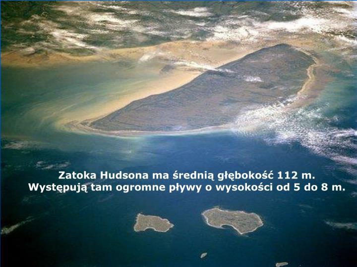 Zatoka Hudsona ma średnią głębokość 112 m. Występują tam ogromne pływy o wysokości od 5 do 8 m.