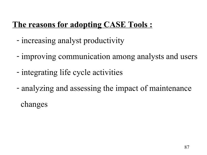 The reasons for adopting CASE Tools :