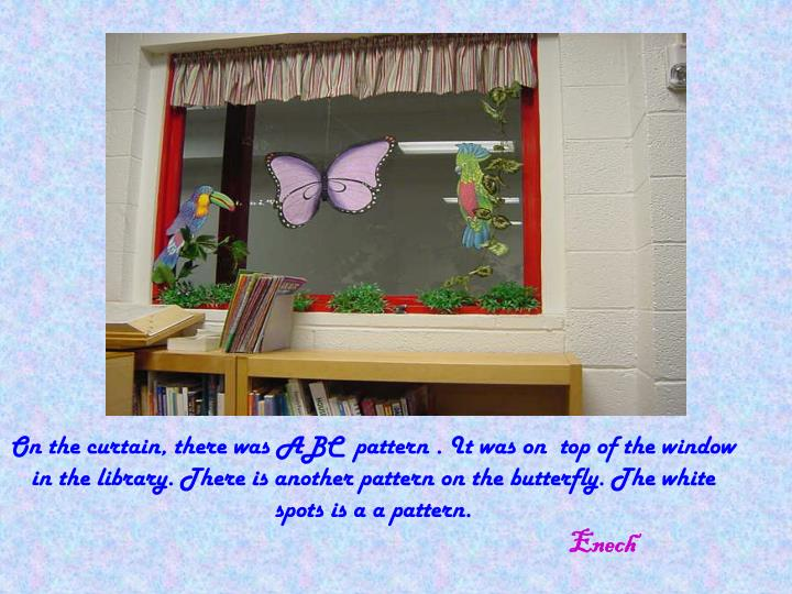 On the curtain, there was ABC  pattern . It was on  top of the window in the library. There is another pattern on the butterfly. The white spots is a a pattern.