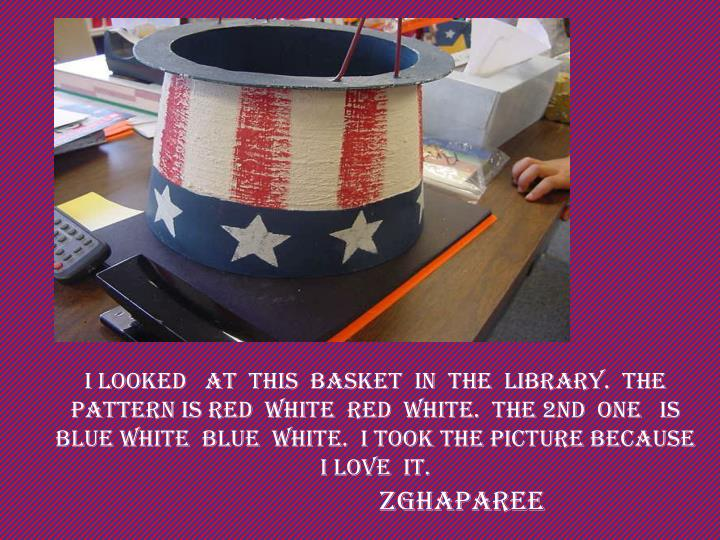 I looked   at  this  basket  in  the  library.  the  pattern is RED  White  RED  White.  the 2ND  one   is  BLUE WHITE  BLUE  WHITE.  I took the picture because I LOVE  IT.