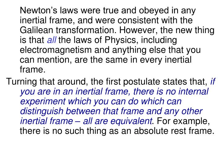 Newton's laws were true and obeyed in any inertial frame, and were consistent with the Galilean transformation. However, the new thing is that