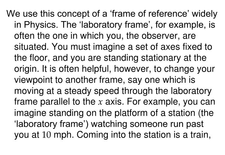 We use this concept of a 'frame of reference' widely in Physics. The 'laboratory frame', for example, is often the one in which you, the observer, are situated. You must imagine a set of axes fixed to the floor, and you are standing stationary at the origin. It is often helpful, however, to change your viewpoint to another frame, say one which is moving at a steady speed through the laboratory frame parallel to the