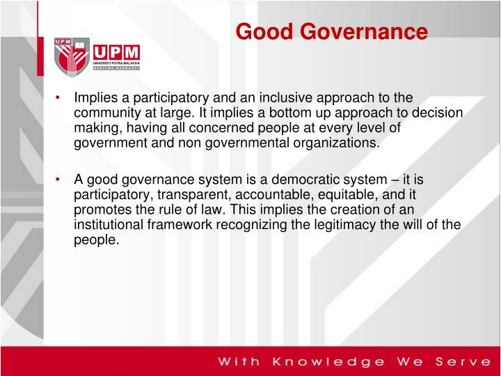 Implies a participatory and an inclusive approach to the community at large. It implies a bottom up approach to decision making, having all concerned people at every level of government and non governmental organizations.