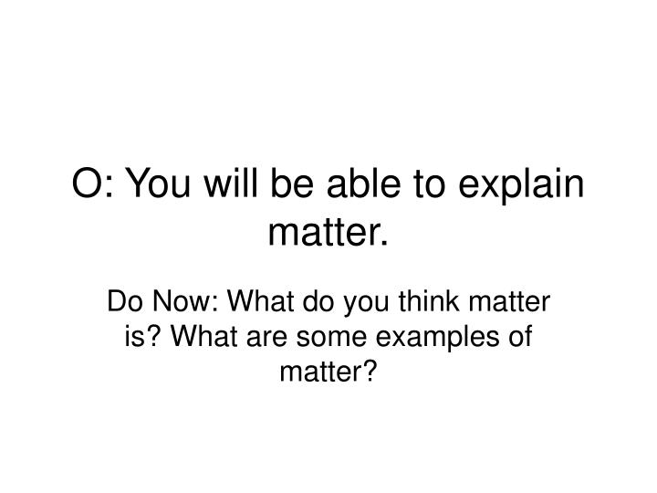 o you will be able to explain matter n.