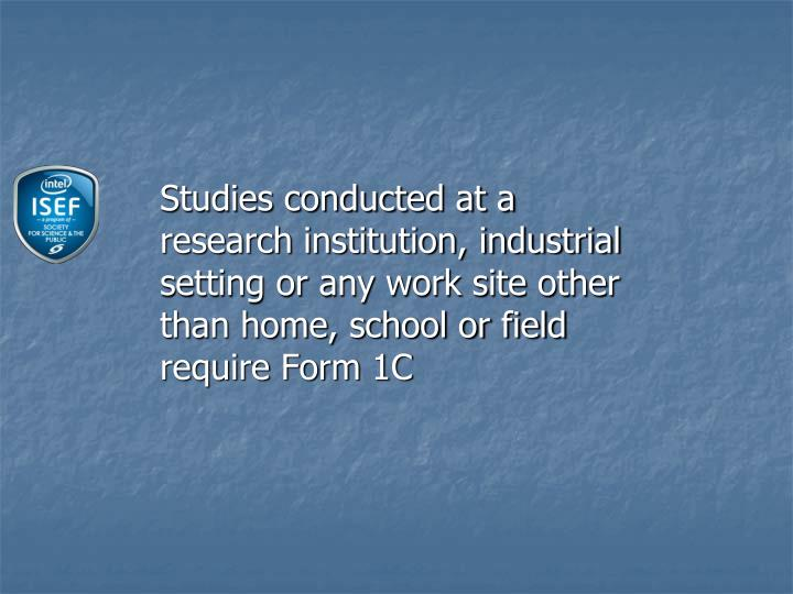 Studies conducted at a research institution, industrial setting or any work site other than home, school or field require Form 1C
