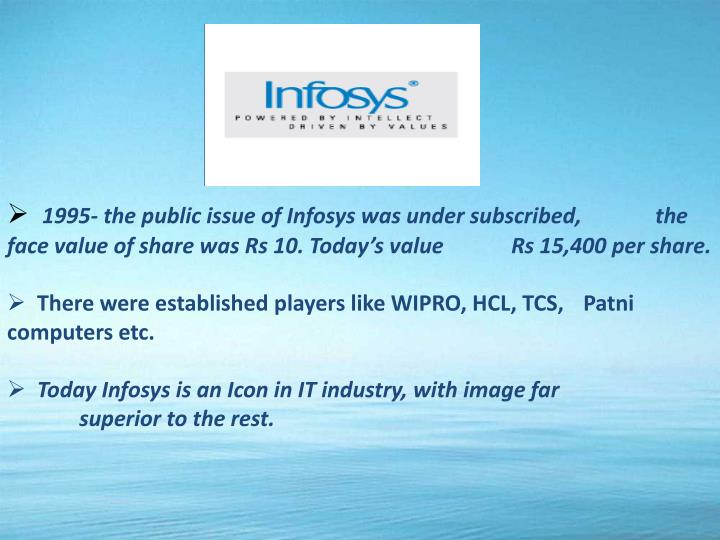 1995- the public issue of Infosys was under subscribed,      	the face value of share was Rs 10. Today's value        	Rs 15,400 per share.
