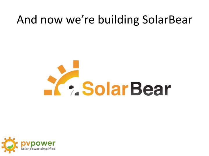 And now we're building SolarBear