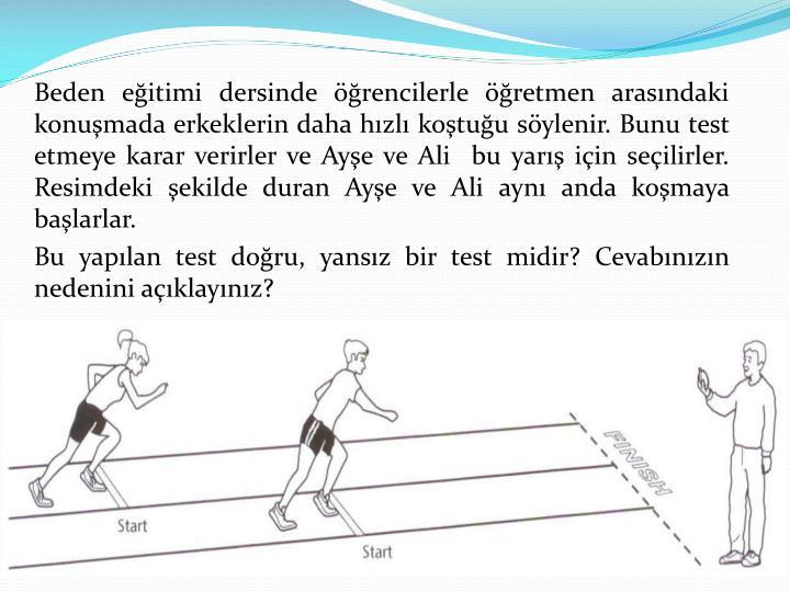 Beden eğitimi dersinde öğrencilerle öğretmen arasındaki konuşmada erkeklerin daha hızlı koştuğu söylenir. Bunu test etmeye karar verirler ve Ayşe ve Ali  bu yarış için seçilirler. Resimdeki şekilde duran Ayşe ve Ali aynı anda koşmaya başlarlar.