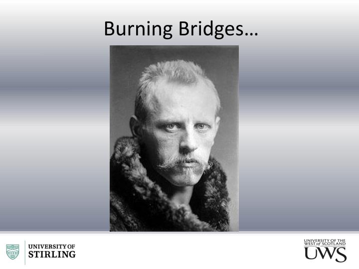 Burning Bridges…