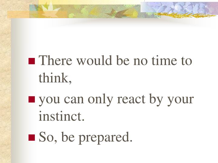 There would be no time to think,