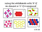 using the whiteboards write e if an element or c if a compound