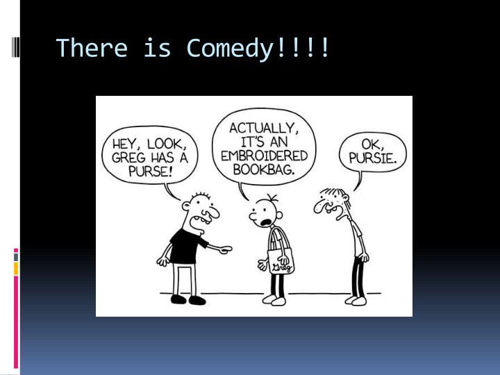 There is Comedy!!!!