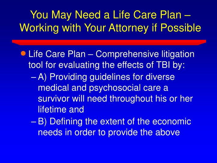 You may need a life care plan working with your attorney if possible