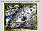 ever since we first began to explore our world
