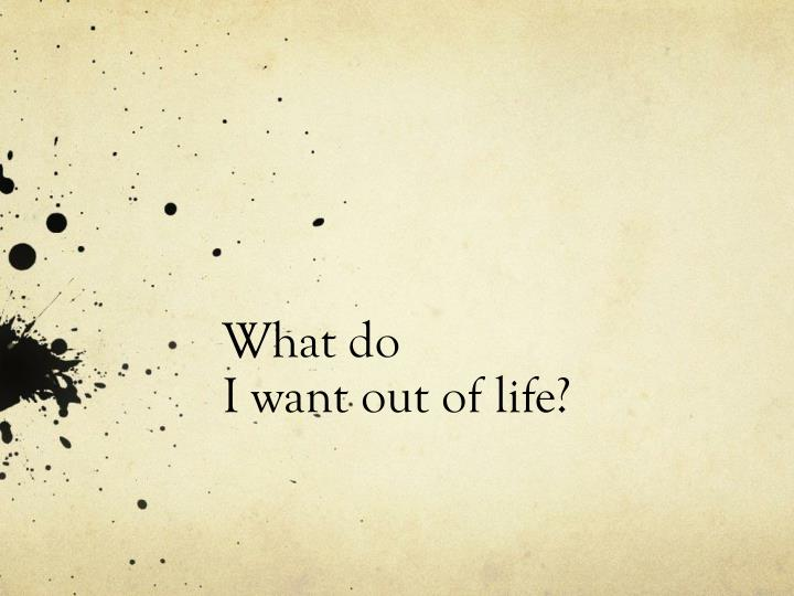 what do i want out of life n.