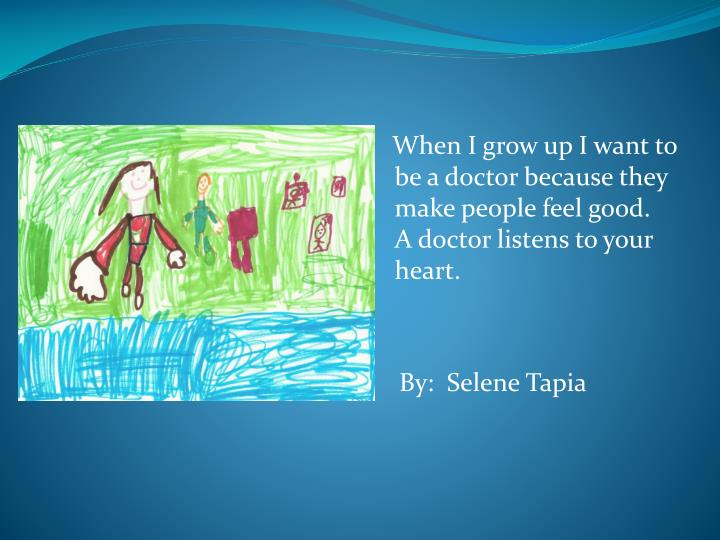 When I grow up I want to be a doctor because they make people feel good.  A doctor listens to your heart.