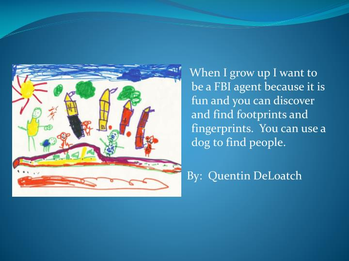 When I grow up I want to be a FBI agent because it is fun and you can discover and find footprint...