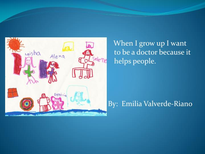 When I grow up I want to be a doctor because it helps people.