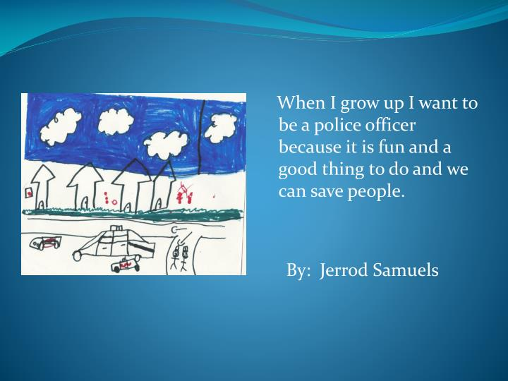 When I grow up I want to be a police officer because it is fun and a good thing to do and we can save people.
