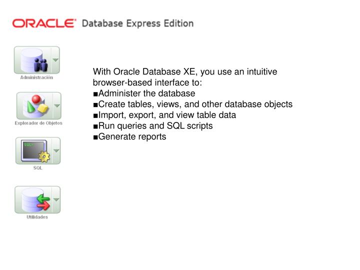 PPT - With Oracle Database XE, you use an intuitive browser
