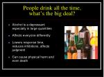 people drink all the time what s the big deal